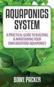 Aquaponics System: A Practical Guide To Building & Maintaining Your Own Backyard Aquaponics