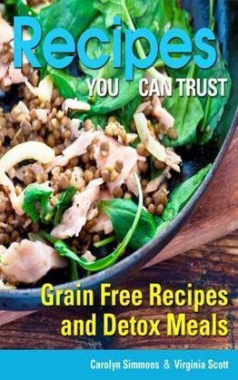 Recipes You Can Trust: Grain Free Recipes and Detox Meals