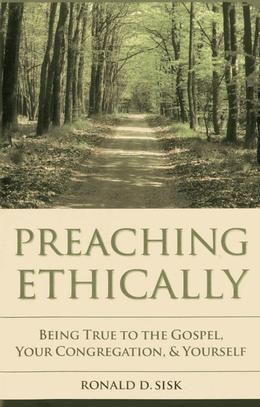 Preaching Ethically: Being True to the Gospel, Your Congregation, and Yourself