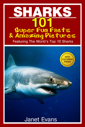 Sharks: 101 Super Fun Facts And Amazing Pictures (Featuring The World's Top 10 Sharks With Coloring Pages)
