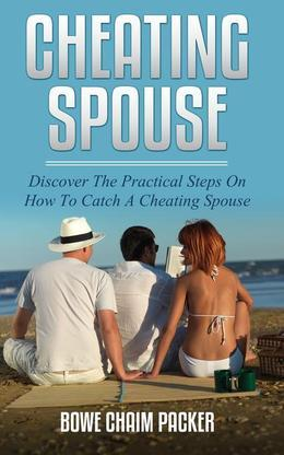 Cheating Spouse: Discover The Practical Steps On How To Catch A Cheating Spouse