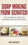Soap Making from Scratch: The Ultimate Guide to Making and Selling Soap