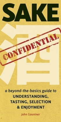 Sake Confidential: A Beyond-the-Basics Guide to Understanding, Tasting, Selection, and Enjoyment