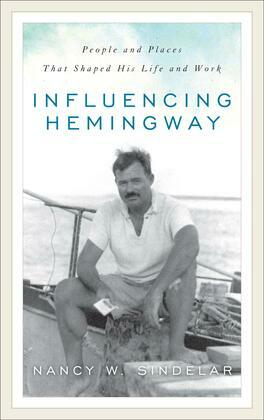Influencing Hemingway: People and Places That Shaped His Life and Work