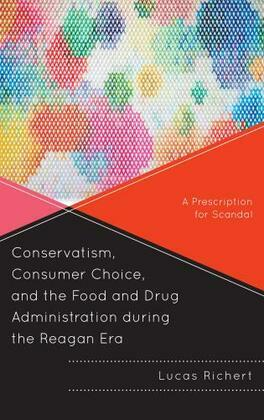 Conservatism, Consumer Choice, and the Food and Drug Administration during the Reagan Era: A Prescription for Scandal
