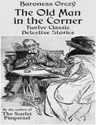 The Old Man in the Corner - Twelve Classic Detective Stories by the Author of the Scarlet Pimpernel