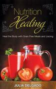 Nutrition Healing: Heal the Body with Grain Free Meals and Juicing