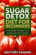 Sugar Detox Diet For Beginners: Lose Weight, Increase Your Energy and Look Younger