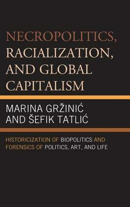 Necropolitics, Racialization, and Global Capitalism: Historicization of Biopolitics and Forensics of Politics, Art, and Life