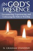 In God's Presence: Encountering, Experiencing, and Embracing the Holy in Worship