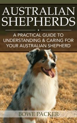 Australian Shepherds: A Practical Guide To Understanding & Caring For Your Australian Shepherd