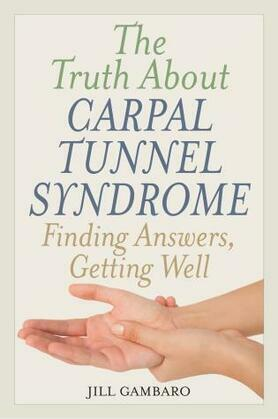 The Truth About Carpal Tunnel Syndrome: Finding Answers, Getting Well