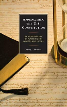 Approaching the U.S. Constitution: Sacred Covenant or Plaything for Lawyers and Judges
