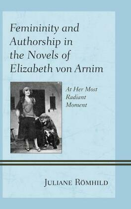 Femininity and Authorship in the Novels of Elizabeth von Arnim: At Her Most Radiant Moment