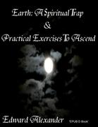 Earth: A Spiritual Trap & Practical Exercises to Ascend