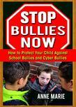 Stop Bullies Now: How to Protect Your Child Against School Bullies and Cyber Bullies