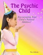 The Psychic Child: Encouraging Your Child's Natural Abilities!