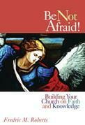 Be Not Afraid!: Building Your Church on Faith and Knowledge