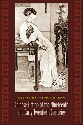 Chinese Fiction of the Nineteenth and Early Twentieth Centuries: Essays by Patrick Hanan