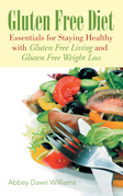 Gluten Free Diet: Essentials for Staying Healthy with Gluten Free Living and Gluten Free Weight Loss