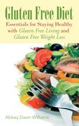 Gluten Free Diet: Essentials for Staying Healthy with Gluten Free Living and Gluten Free Weight Loss