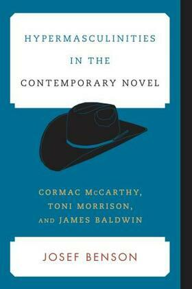 Hypermasculinities in the Contemporary Novel: Cormac McCarthy, Toni Morrison, and James Baldwin