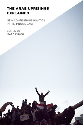 The Arab Uprisings Explained: New Contentious Politics in the Middle East