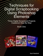 Techniques for Digital Scrapbooking Using Photoshop Elements Book One: Three Digital Scrapbook Projects Explained Step By Step