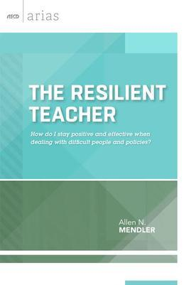The Resilient Teacher: How Do I Stay Positive and Effective When Dealing with Difficult People and Policies? (ASCD Arias)