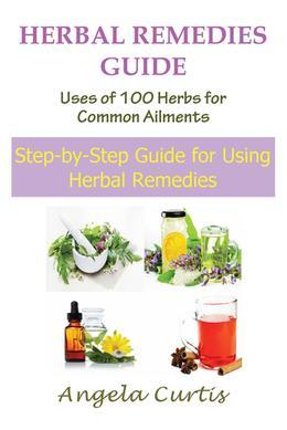 Herbal Remedies Guide: Uses of 100 Herbs for Common Ailments: Step-By-Step Guide for Using Herbal Remedies