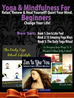 Yoga & Mindfulness For Beginners: Relax, Renew & Heal Yourself! Quiet Your Mind. Change Your Life! - 3 In 1 Box Set: 3 In 1 Box Set: Book 1: 15 Amazin