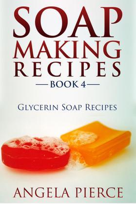 Soap Making Recipes Book 4: Glycerin Soap Recipes
