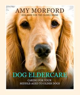 Dog Eldercare: Caring for Your Middle Aged to Older Dog: Dog Care for the Older Canine