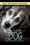 How to Speak Dog: Dog Training Simplified for Dog Owners