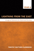 Lightning from the East: Liturgical Elements for Reformed Worship, Year a