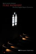 Pure Worship: The Early English Baptist Distinctive