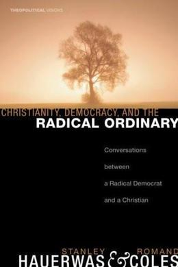 Christianity, Democracy, and the Radical Ordinary: Conversations between a Radical Democrat and a Christian