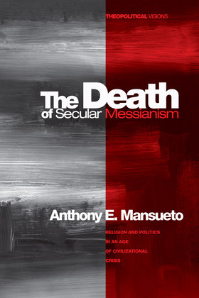 The Death of Secular Messianism: Religion and Politics in an Age of Civilizational Crisis