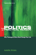 The Politics of Practical Reason: Why Theological Ethics Must Change Your Life