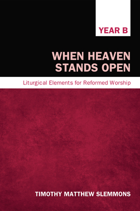 When Heaven Stands Open: Liturgical Elements for Reformed Worship, Year B