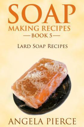 Soap Making Recipes Book 5: Lard Soap Recipes