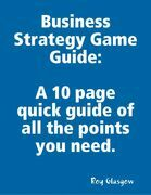 Business Strategy Game Guide: A 10 Page Quick Guide of All the Points You Need