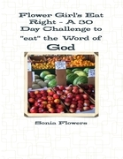 """Flower Girl's Eat Right - A 30 Day Challenge to """"Eat"""" the Word of God"""