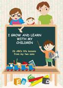 I Grow and Learn with My Children: 26 ABCs life lessons from my two sons