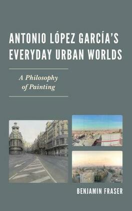 Antonio López García's Everyday Urban Worlds: A Philosophy of Painting