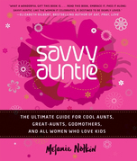 Savvy Auntie: The Ultimate Guide for Cool Aunts, Great-Aunts, Godmothers, and All Women Who Love Kids