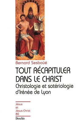 Tout récapituler dans le Christ - Christologie et sotériologie d'Irénée de Lyon