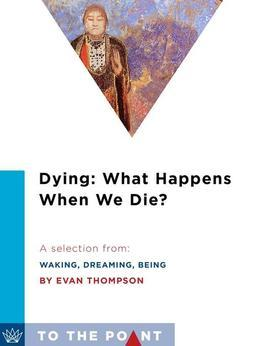 Dying: What Happens When We Die?: A Selection from Waking, Dreaming, Being: Self and Consciousness in Neuroscience, Meditation, and Philosophy