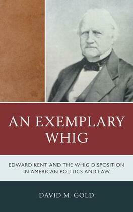 An Exemplary Whig: Edward Kent and the Whig Disposition in American Politics and Law
