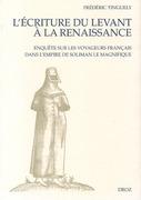 L'Ecriture du Levant à la Renaissance : Enquête sur les voyageurs français dans l'empire de Soliman le Magnifique